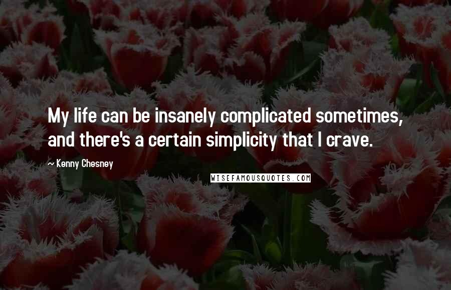 Kenny Chesney quotes: My life can be insanely complicated sometimes, and there's a certain simplicity that I crave.