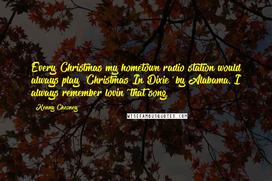 Kenny Chesney quotes: Every Christmas my hometown radio station would always play 'Christmas In Dixie' by Alabama. I always remember lovin' that song.