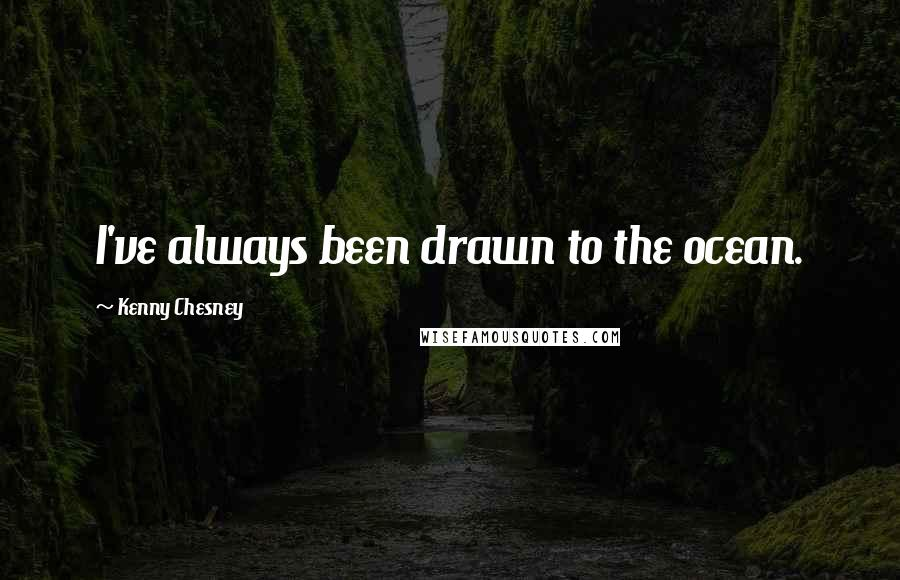 Kenny Chesney quotes: I've always been drawn to the ocean.
