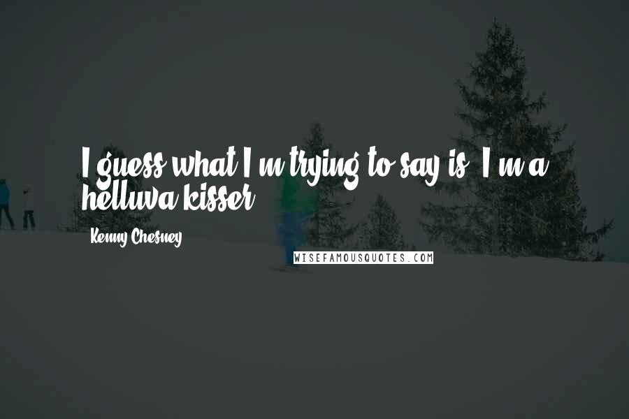 Kenny Chesney quotes: I guess what I'm trying to say is, I'm a helluva kisser.