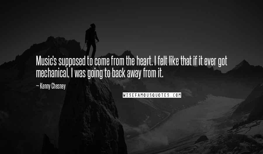 Kenny Chesney quotes: Music's supposed to come from the heart. I felt like that if it ever got mechanical, I was going to back away from it.