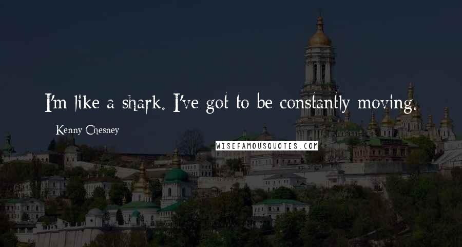 Kenny Chesney quotes: I'm like a shark. I've got to be constantly moving.