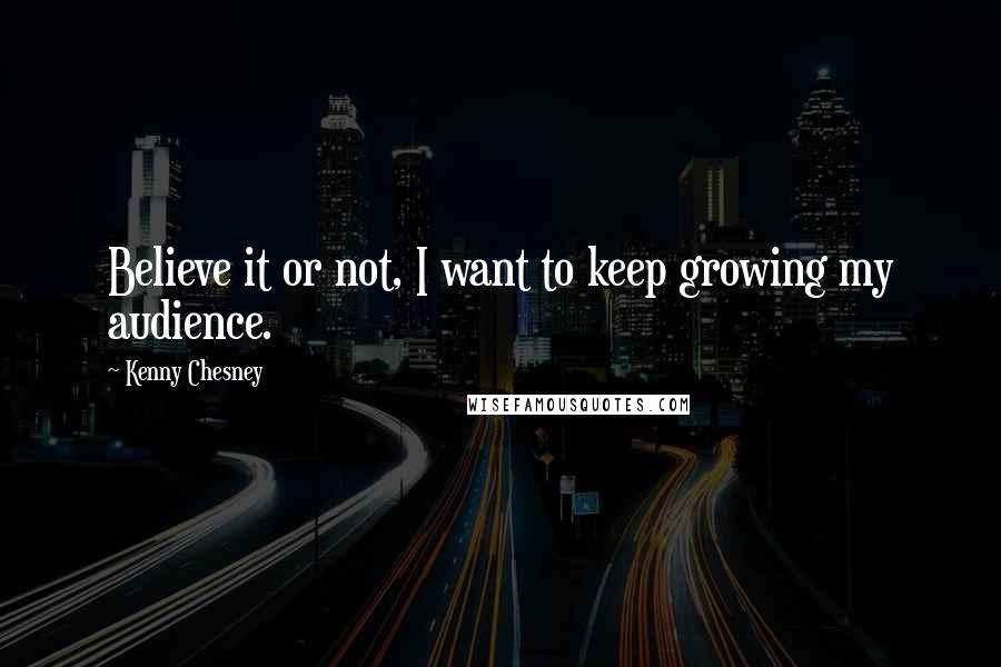 Kenny Chesney quotes: Believe it or not, I want to keep growing my audience.