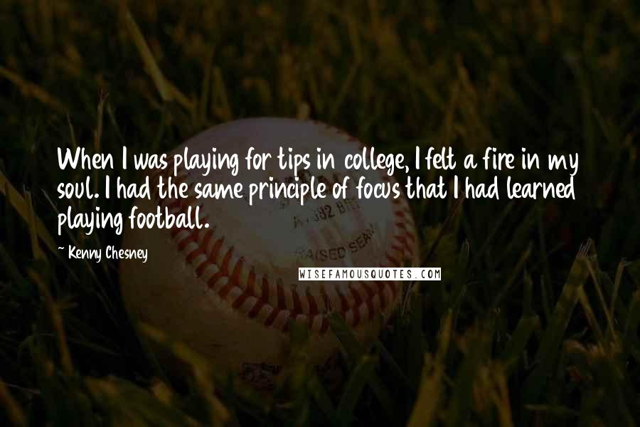 Kenny Chesney quotes: When I was playing for tips in college, I felt a fire in my soul. I had the same principle of focus that I had learned playing football.