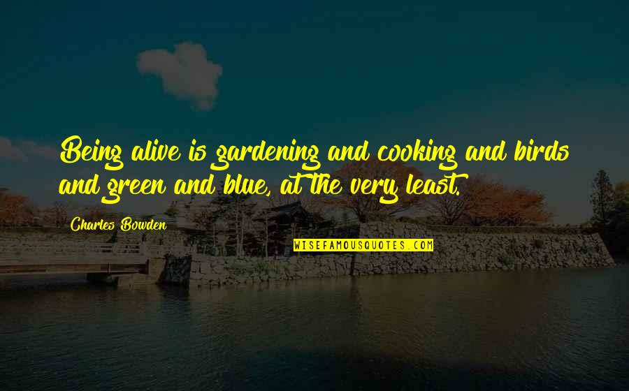 Kenny Lattimore Quotes By Charles Bowden: Being alive is gardening and cooking and birds