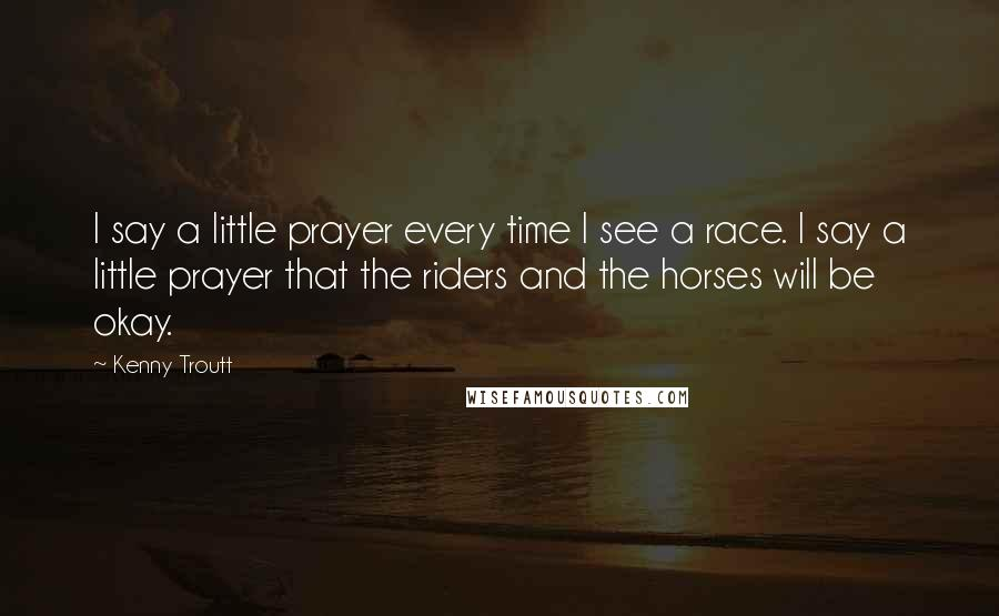 Kenny Troutt quotes: I say a little prayer every time I see a race. I say a little prayer that the riders and the horses will be okay.
