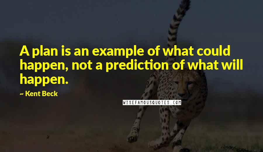 Kent Beck quotes: A plan is an example of what could happen, not a prediction of what will happen.