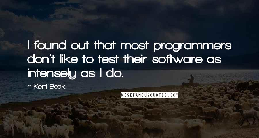 Kent Beck quotes: I found out that most programmers don't like to test their software as intensely as I do.