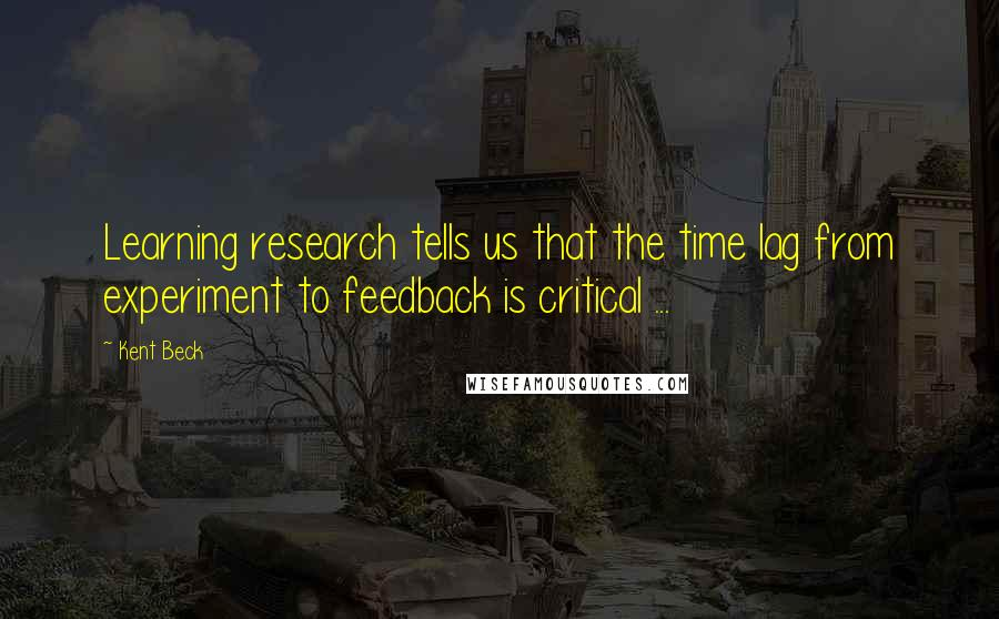 Kent Beck quotes: Learning research tells us that the time lag from experiment to feedback is critical ...