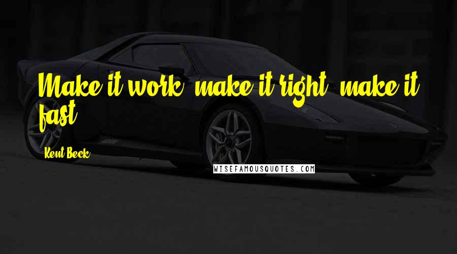 Kent Beck quotes: Make it work, make it right, make it fast.