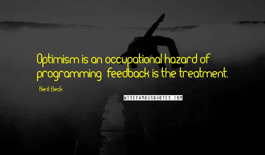 Kent Beck quotes: Optimism is an occupational hazard of programming; feedback is the treatment.
