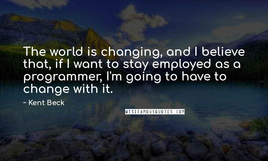 Kent Beck quotes: The world is changing, and I believe that, if I want to stay employed as a programmer, I'm going to have to change with it.