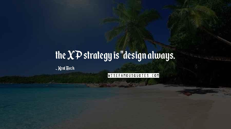 "Kent Beck quotes: the XP strategy is ""design always."