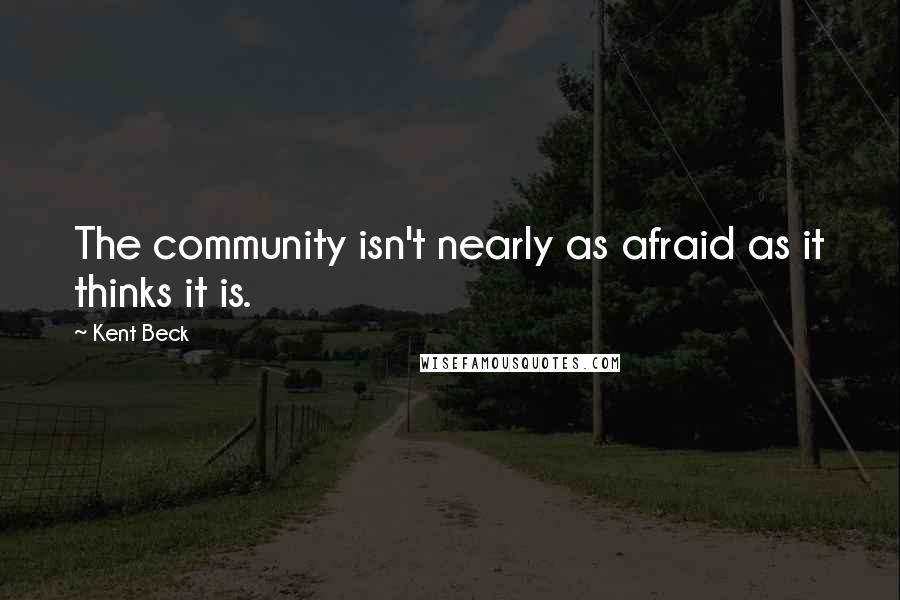 Kent Beck quotes: The community isn't nearly as afraid as it thinks it is.