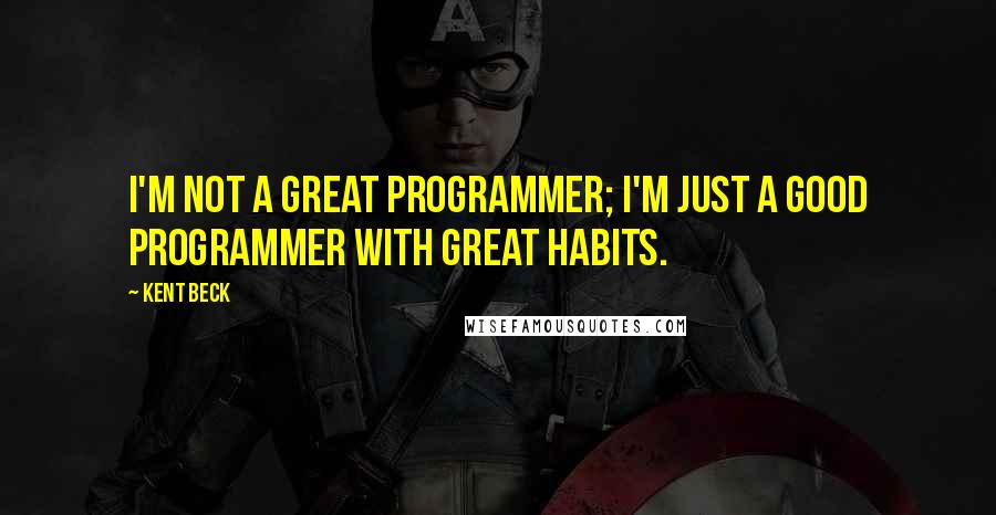 Kent Beck quotes: I'm not a great programmer; I'm just a good programmer with great habits.