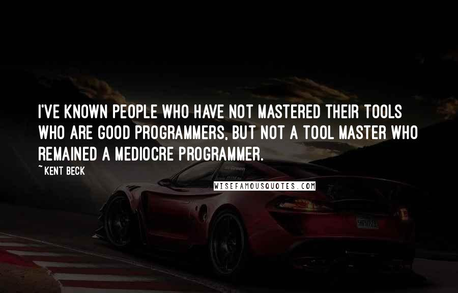 Kent Beck quotes: I've known people who have not mastered their tools who are good programmers, but not a tool master who remained a mediocre programmer.