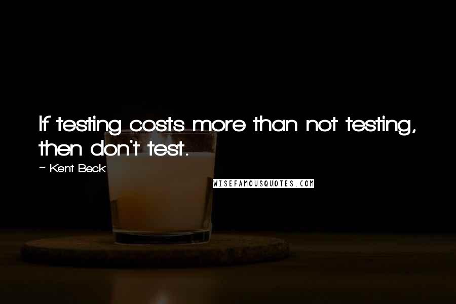 Kent Beck quotes: If testing costs more than not testing, then don't test.