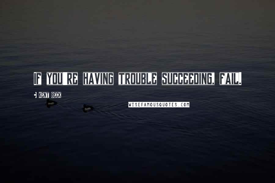 Kent Beck quotes: If you're having trouble succeeding, fail.
