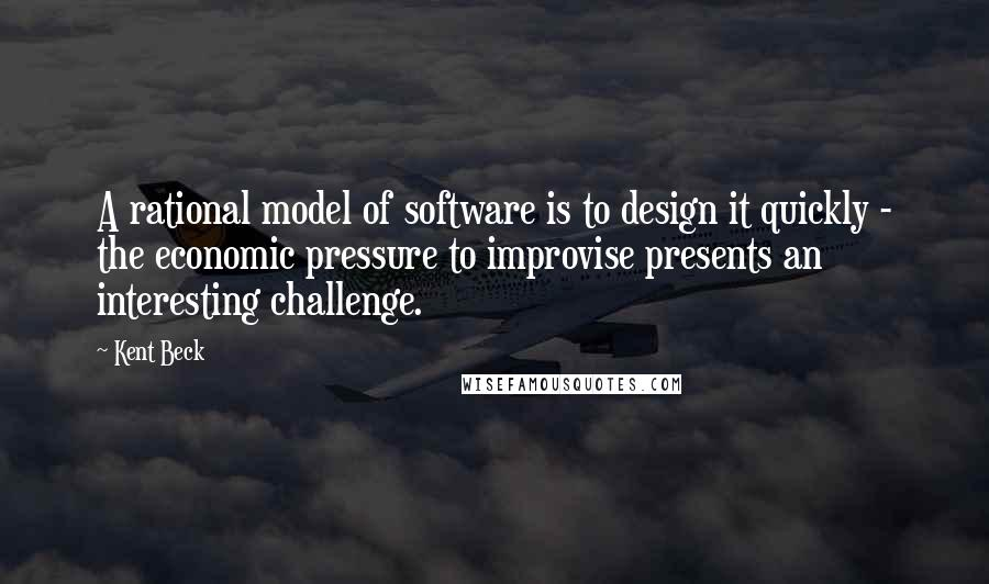 Kent Beck quotes: A rational model of software is to design it quickly - the economic pressure to improvise presents an interesting challenge.