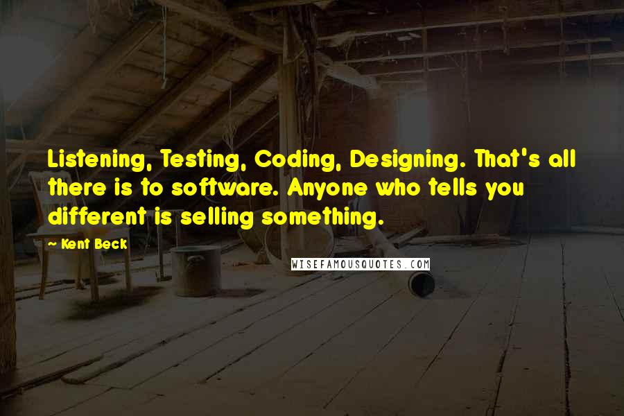 Kent Beck quotes: Listening, Testing, Coding, Designing. That's all there is to software. Anyone who tells you different is selling something.