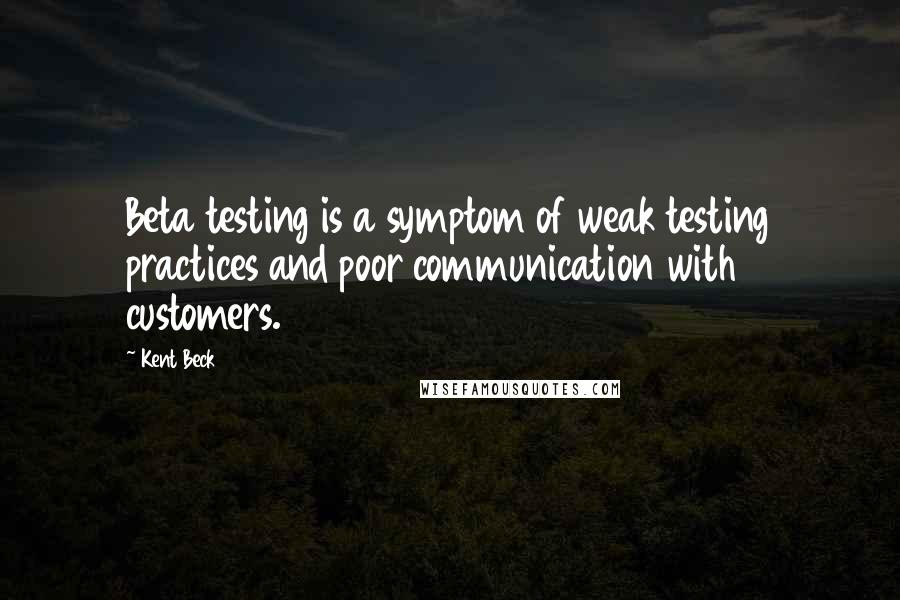 Kent Beck quotes: Beta testing is a symptom of weak testing practices and poor communication with customers.