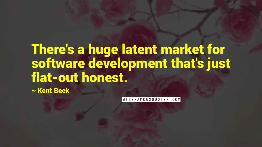 Kent Beck quotes: There's a huge latent market for software development that's just flat-out honest.