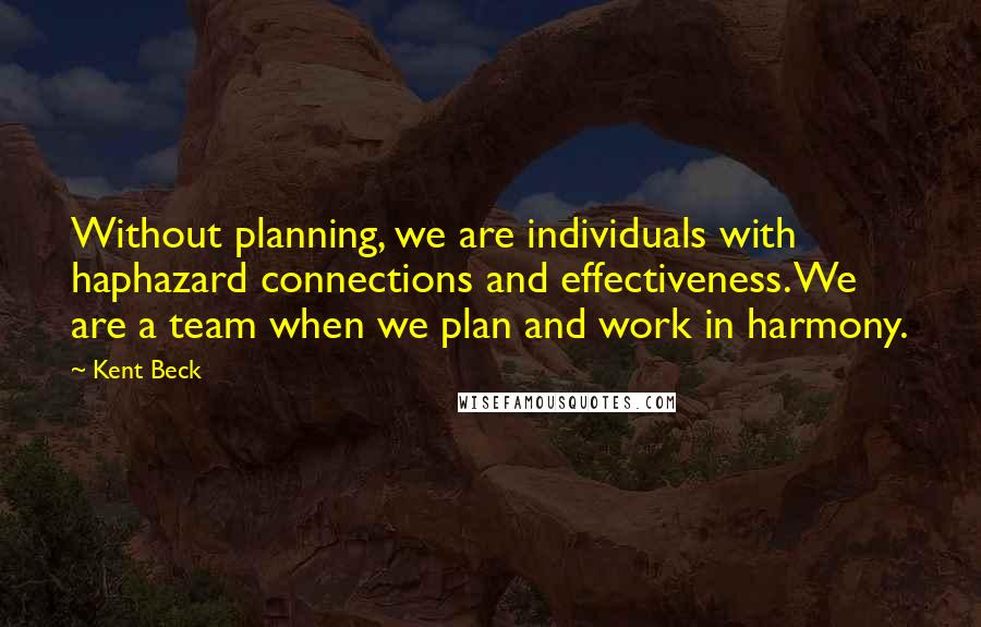 Kent Beck quotes: Without planning, we are individuals with haphazard connections and effectiveness. We are a team when we plan and work in harmony.