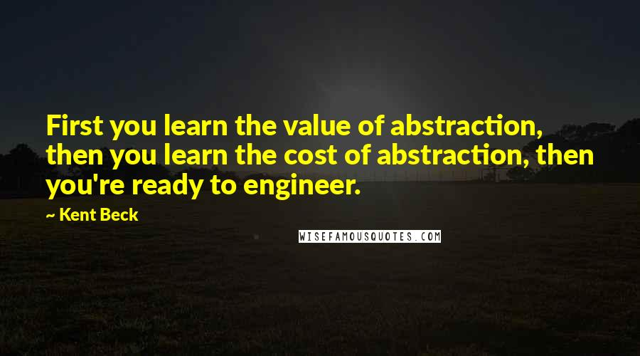 Kent Beck quotes: First you learn the value of abstraction, then you learn the cost of abstraction, then you're ready to engineer.