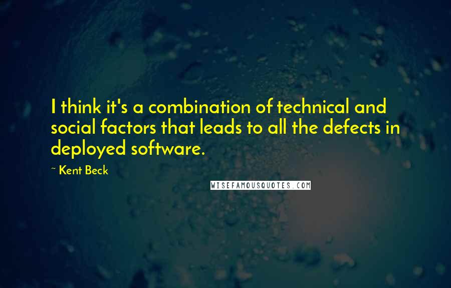 Kent Beck quotes: I think it's a combination of technical and social factors that leads to all the defects in deployed software.