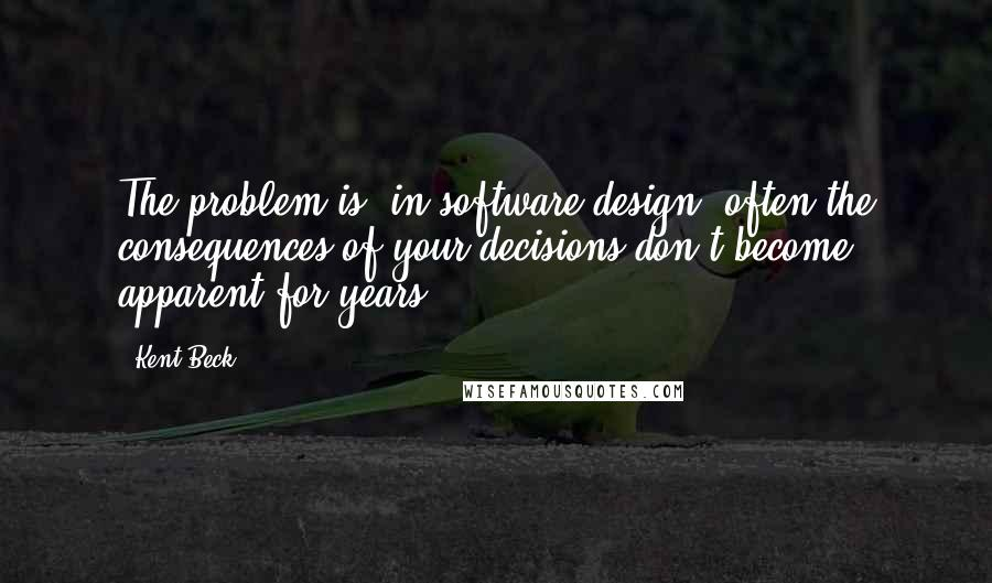 Kent Beck quotes: The problem is, in software design, often the consequences of your decisions don't become apparent for years.