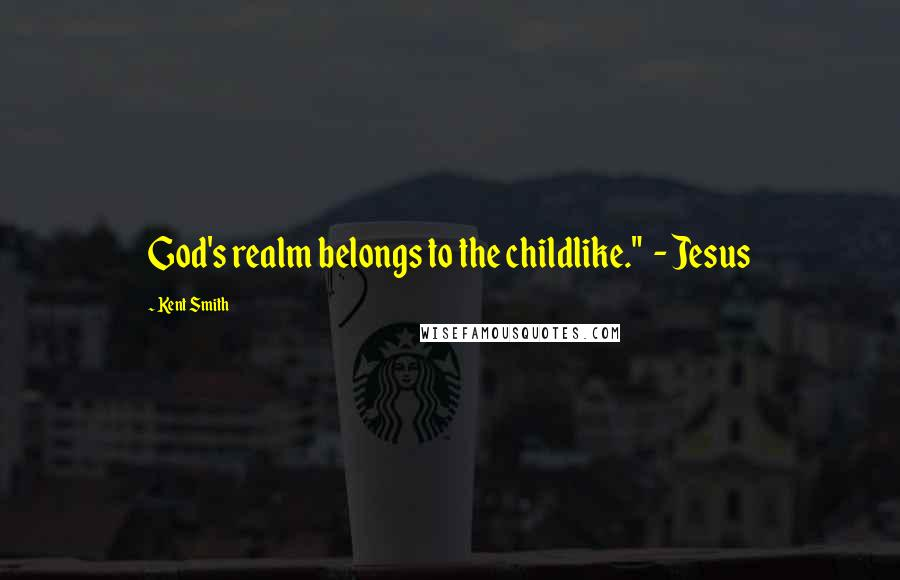 """Kent Smith quotes: God's realm belongs to the childlike."""" - Jesus"""