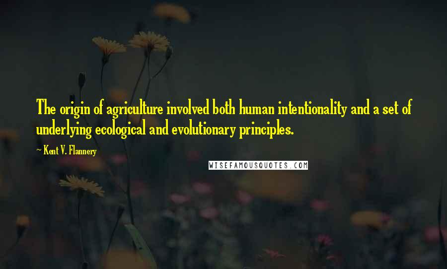 Kent V. Flannery quotes: The origin of agriculture involved both human intentionality and a set of underlying ecological and evolutionary principles.