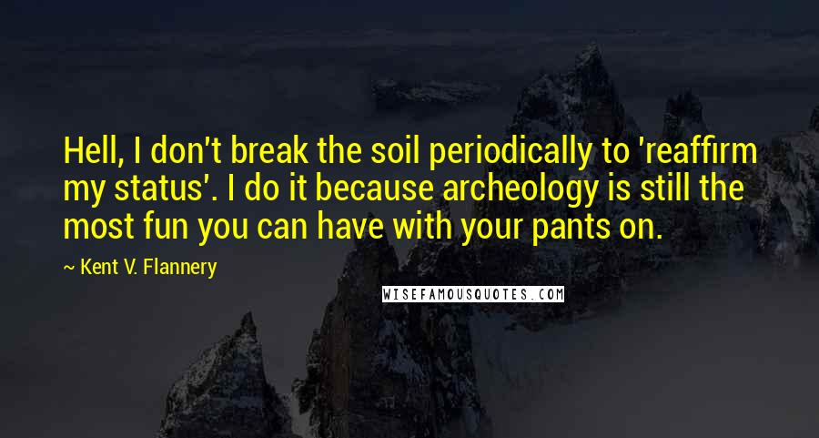 Kent V. Flannery quotes: Hell, I don't break the soil periodically to 'reaffirm my status'. I do it because archeology is still the most fun you can have with your pants on.