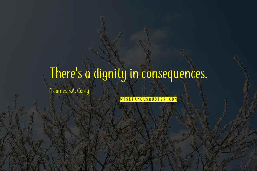 Kentaro Miura Quotes By James S.A. Corey: There's a dignity in consequences.