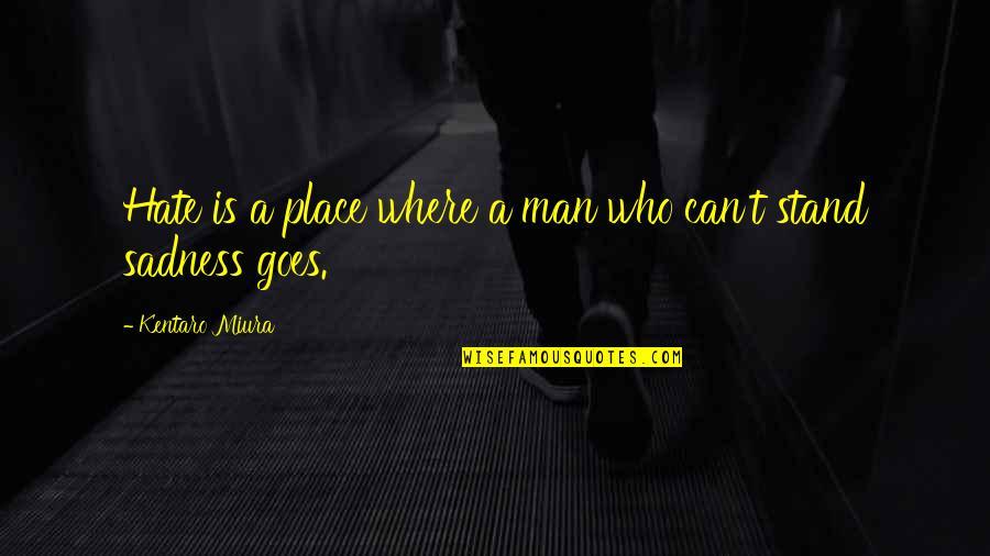 Kentaro Miura Quotes By Kentaro Miura: Hate is a place where a man who