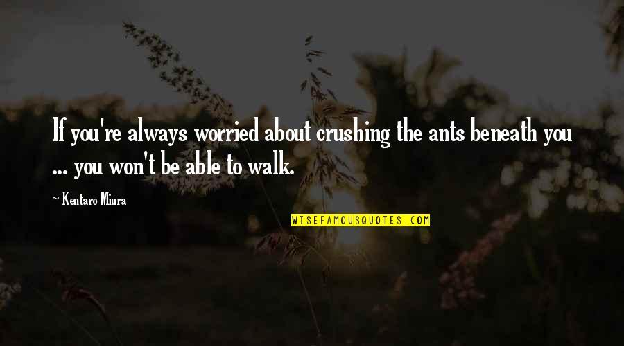 Kentaro Miura Quotes By Kentaro Miura: If you're always worried about crushing the ants