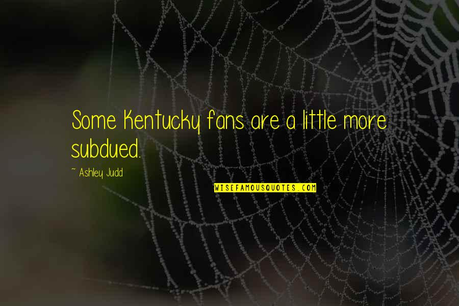 Kentucky's Quotes By Ashley Judd: Some Kentucky fans are a little more subdued.