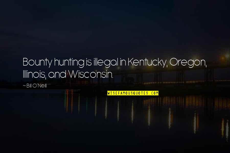 Kentucky's Quotes By Bill O'Neill: Bounty hunting is illegal in Kentucky, Oregon, Illinois,