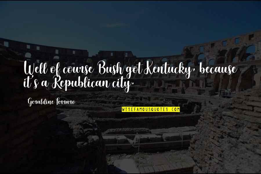 Kentucky's Quotes By Geraldine Ferraro: Well of course Bush got Kentucky, because it's