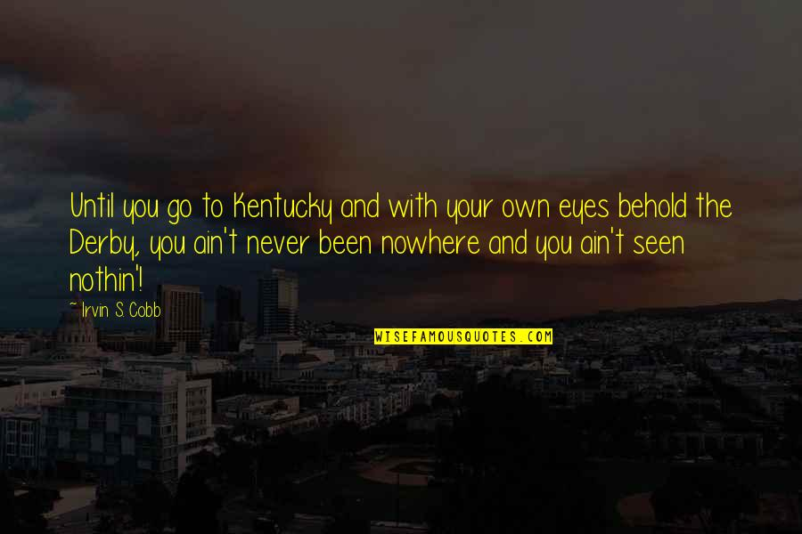 Kentucky's Quotes By Irvin S. Cobb: Until you go to Kentucky and with your