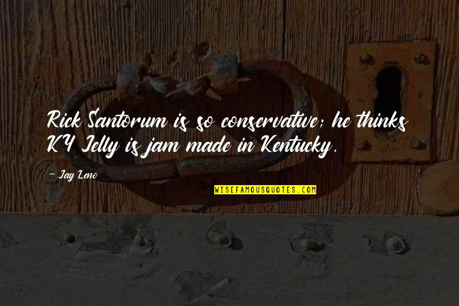 Kentucky's Quotes By Jay Leno: Rick Santorum is so conservative; he thinks KY