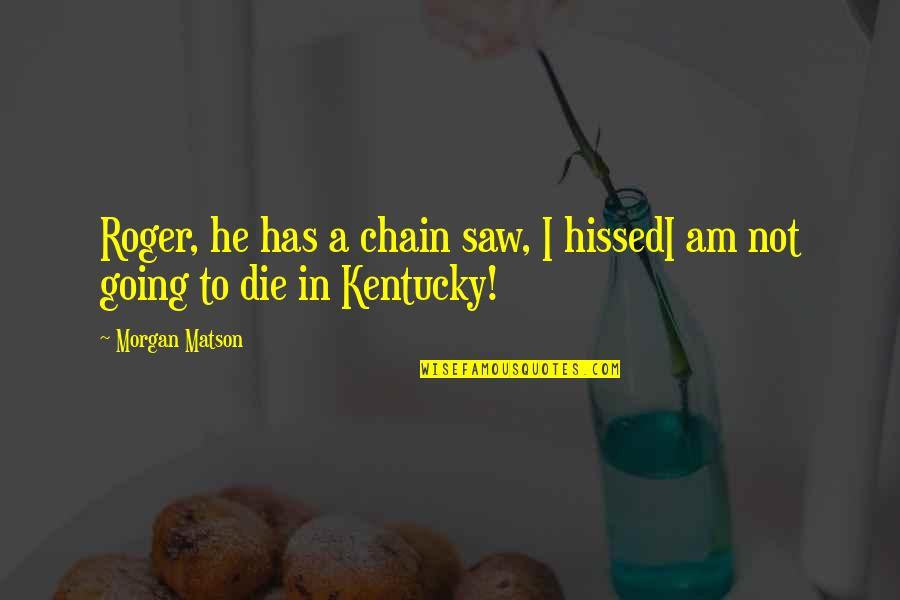 Kentucky's Quotes By Morgan Matson: Roger, he has a chain saw, I hissedI