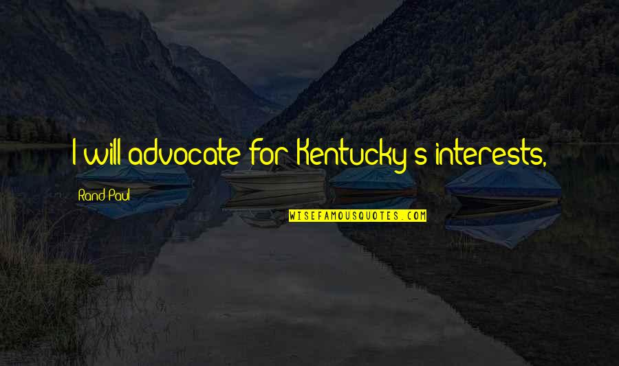 Kentucky's Quotes By Rand Paul: I will advocate for Kentucky's interests,
