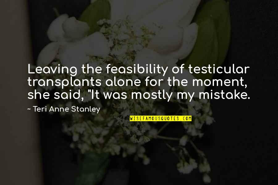 Kentucky's Quotes By Teri Anne Stanley: Leaving the feasibility of testicular transplants alone for