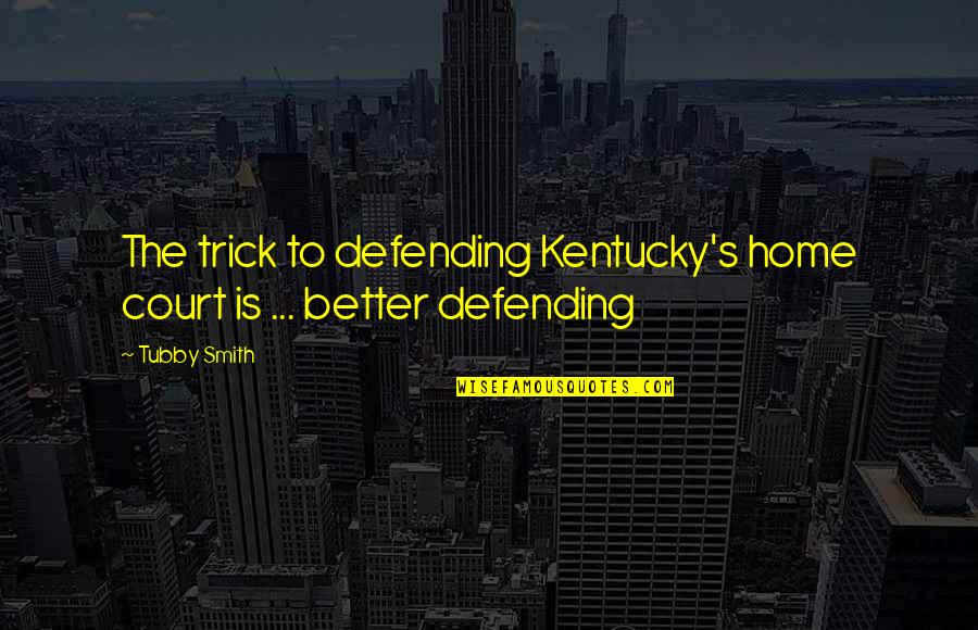 Kentucky's Quotes By Tubby Smith: The trick to defending Kentucky's home court is