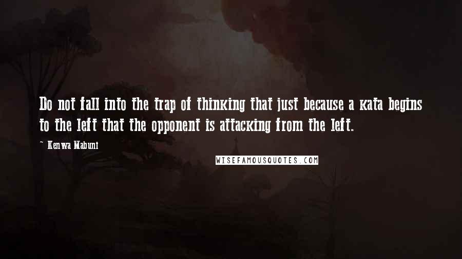 Kenwa Mabuni quotes: Do not fall into the trap of thinking that just because a kata begins to the left that the opponent is attacking from the left.