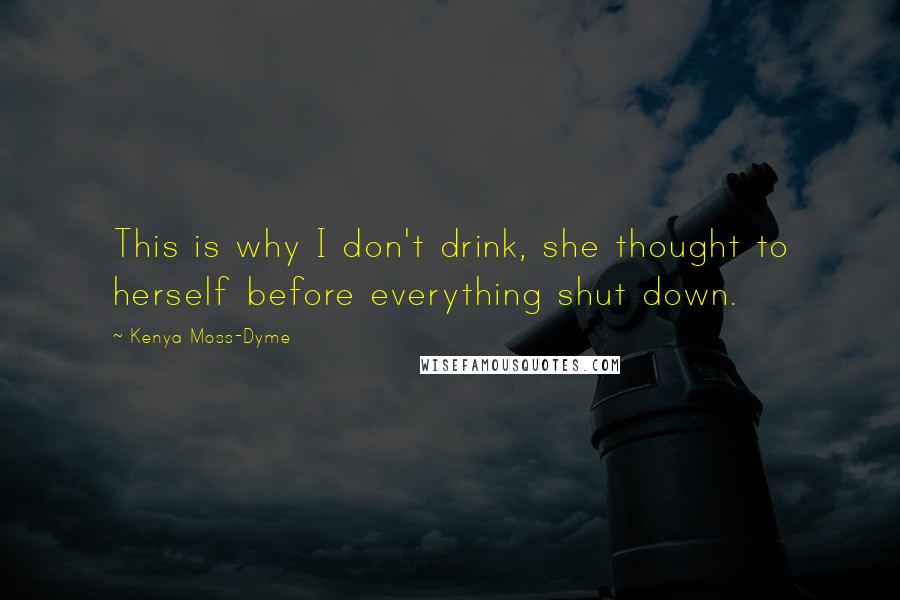 Kenya Moss-Dyme quotes: This is why I don't drink, she thought to herself before everything shut down.