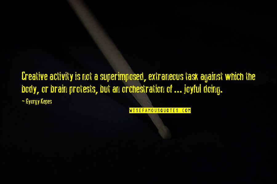 Kepes Quotes By Gyorgy Kepes: Creative activity is not a superimposed, extraneous task