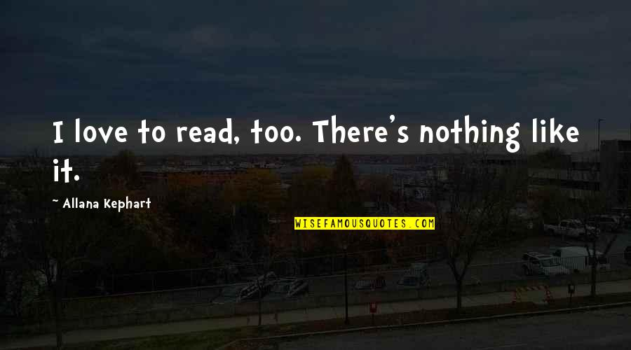 Kephart Quotes By Allana Kephart: I love to read, too. There's nothing like