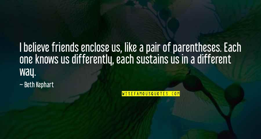 Kephart Quotes By Beth Kephart: I believe friends enclose us, like a pair